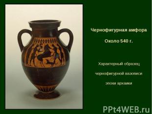 Чернофигурная амфора Около 540 г. Характерный образец чернофигурной вазописи эпо