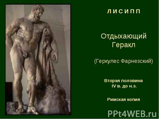 Л И С И П П Отдыхающий Геракл (Геркулес Фарнезский) Вторая половина IV в. до н.э. Римская копия