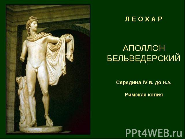 Л Е О Х А Р АПОЛЛОН БЕЛЬВЕДЕРСКИЙ Середина IV в. до н.э. Римская копия