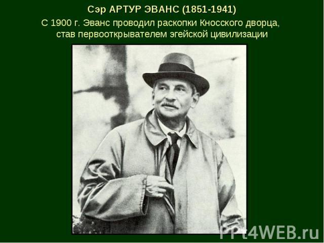 Сэр АРТУР ЭВАНС (1851-1941) С 1900 г. Эванс проводил раскопки Кносского дворца, став первооткрывателем эгейской цивилизации