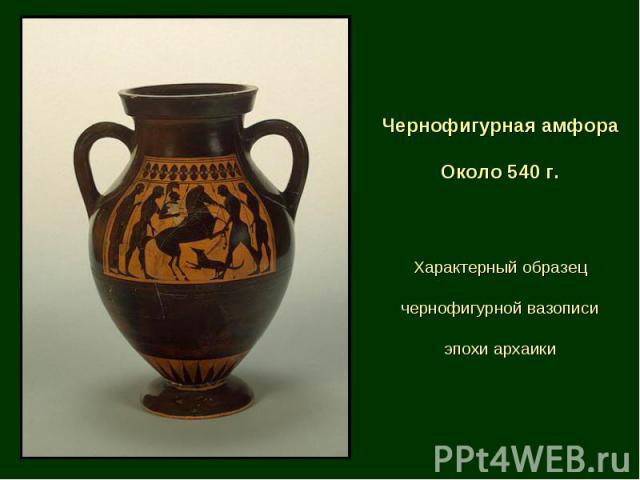 Чернофигурная амфора Около 540 г. Характерный образец чернофигурной вазописи эпохи архаики