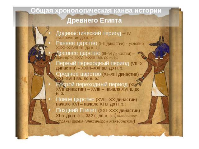 Общая хронологическая канва истории Древнего Египта Додинастический период – IV тысячелетие до н. э.; Раннее царство (I–II династии) – условно XXXI–XXVIII вв. до н. э.; Древнее царство (III–VI династии) – примерно XXVIII–XXIII вв. до н. э.; Первый п…