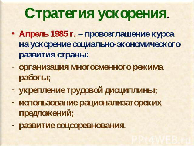 Апрель 1985 г. – провозглашение курса на ускорение социально-экономического развития страны: Апрель 1985 г. – провозглашение курса на ускорение социально-экономического развития страны: организация многосменного режима работы; укрепление трудовой ди…