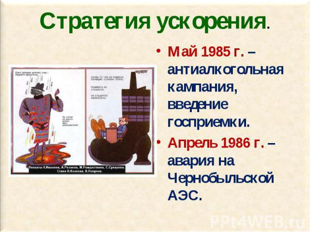 Май 1985 г. – антиалкогольная кампания, введение госприемки. Май 1985 г. – антиалкогольная кампания, введение госприемки. Апрель 1986 г. – авария на Чернобыльской АЭС.