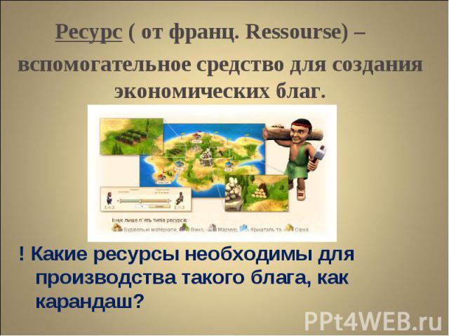 ! Какие ресурсы необходимы для производства такого блага, как карандаш? ! Какие ресурсы необходимы для производства такого блага, как карандаш?