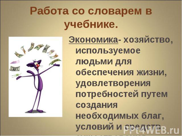 Экономика- хозяйство, используемое людьми для обеспечения жизни, удовлетворения потребностей путем создания необходимых благ, условий и средств существования. Экономика- хозяйство, используемое людьми для обеспечения жизни, удовлетворения потребност…