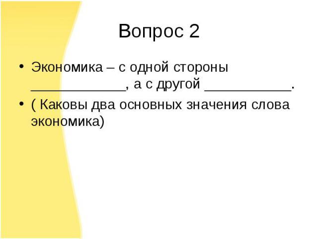Экономика – с одной стороны ____________, а с другой ___________. Экономика – с одной стороны ____________, а с другой ___________. ( Каковы два основных значения слова экономика)