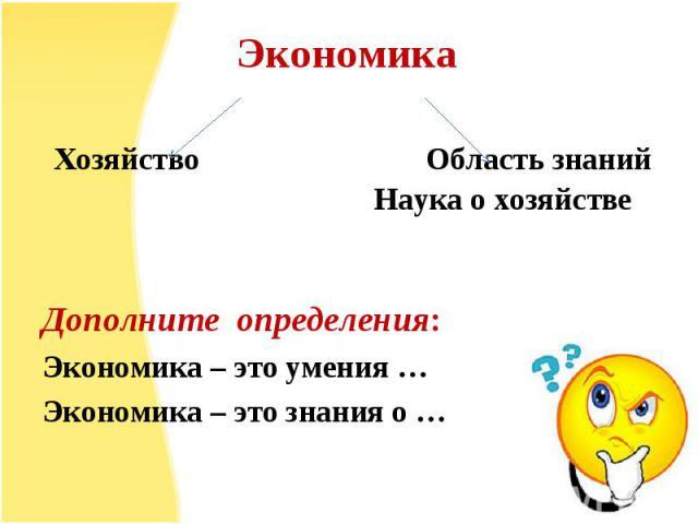 Дополните определения: Экономика – это умения … Экономика – это знания о …