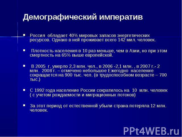 Россия обладает 40% мировых запасов энергетических ресурсов. Однако в ней проживает всего 142 мил. человек. Россия обладает 40% мировых запасов энергетических ресурсов. Однако в ней проживает всего 142 мил. человек. Плотность населения в 10 раз мень…