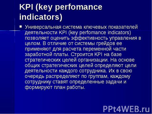 Универсальная система ключевых показателей деятельности KPI (key perfomance indicators) позволяет оценить эффективность управления в целом. В отличие от системы грейдов ее применяют для расчета переменной части заработной платы. Строится KPI на базе…