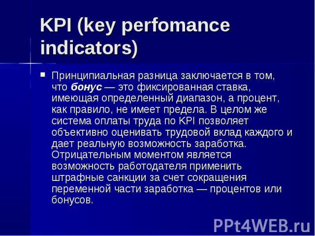 Принципиальная разница заключается в том, что бонус — это фиксированная ставка, имеющая определенный диапазон, а процент, как правило, не имеет предела. В целом же система оплаты труда по KPI позволяет объективно оценивать трудовой вклад каждого и д…