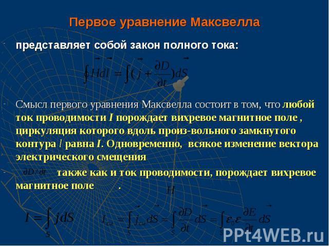 Первое уравнение Максвелла представляет собой закон полного тока: Смысл первого уравнения Максвелла состоит в том, что любой ток проводимости I порождает вихревое магнитное поле , циркуляция которого вдоль произ-вольного замкнутого контура l равна I…