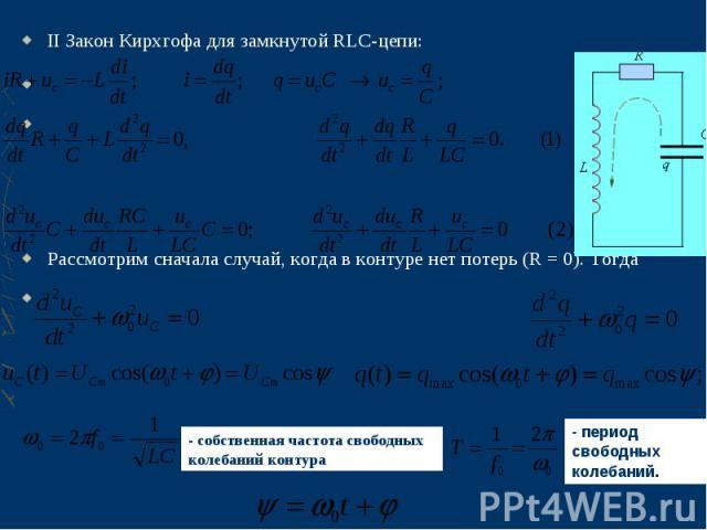 II Закон Кирхгофа для замкнутой RLC-цепи: II Закон Кирхгофа для замкнутой RLC-цепи:  Рассмотрим сначала случай, когда в контуре нет потерь (R=0). Тогда