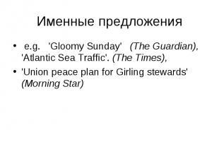 e.g. 'Gloomy Sunday' (The Guardian), 'Atlantic Sea Traffic'. (The Times), e.g. '