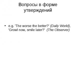 e.g. 'The worse the better?' (Daily World), 'Growl now, smile later?' (The Obser