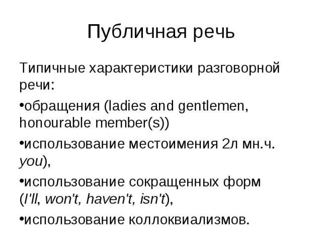 Типичные характеристики разговорной речи: Типичные характеристики разговорной речи: обращения (ladies and gentlemen, honourable member(s)) использование местоимения 2л мн.ч. you), использование сокращенных форм (I'll, won't, haven't, isn't), использ…