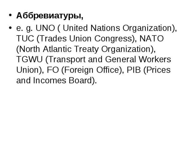 Аббревиатуры, Аббревиатуры, e. g. UNO ( United Nations Organization), TUC (Trades Union Congress), NATO (North Atlantic Treaty Organization), TGWU (Transport and General Workers Union), FO (Foreign Office), PIB (Prices and Incomes Board).