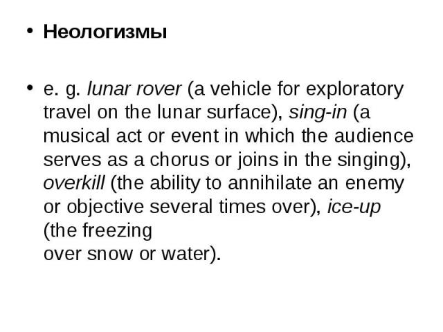 Неологизмы Неологизмы e. g. lunar rover (a vehicle for exploratory travel on the lunar surface), sing-in (a musical act or event in which the audience serves as a chorus or joins in the singing), overkill (the ability to annihilate an enemy or objec…