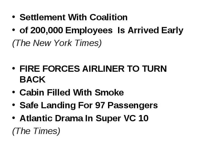Settlement With Coalition Settlement With Coalition of 200,000 Employees Is Arrived Early (The New York Times) FIRE FORCES AIRLINER TO TURN BACK Cabin Filled With Smoke Safe Landing For 97 Passengers Atlantic Drama In Super VC 10 (The Times)