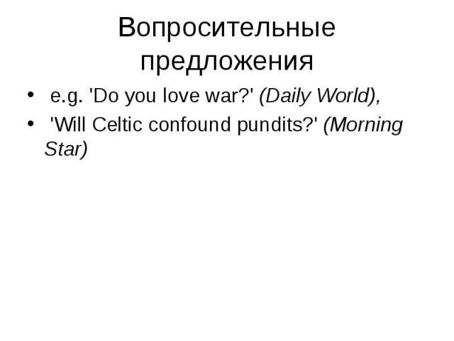 e.g. 'Do you love war?' (Daily World), e.g. 'Do you love war?' (Daily World), 'Will Celtic confound pundits?' (Morning Star)