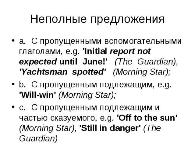 a. С пропущенными вспомогательными глаголами, e.g. 'Initial report not expected until June!' (The Guardian), 'Yachtsman spotted' (Morning Star); a. С пропущенными вспомогательными глаголами, e.g. 'Initial report not expected until June!' (The Guardi…