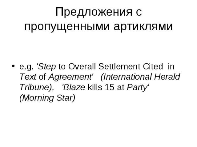 e.g. 'Step to Overall Settlement Cited in Text of Agreement' (International Herald Tribune), 'Blaze kills 15 at Party' (Morning Star)
