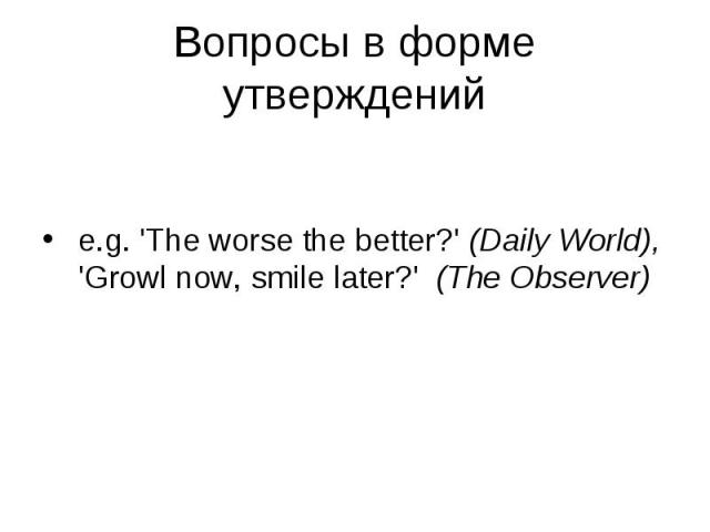 e.g. 'The worse the better?' (Daily World), 'Growl now, smile later?' (The Observer)