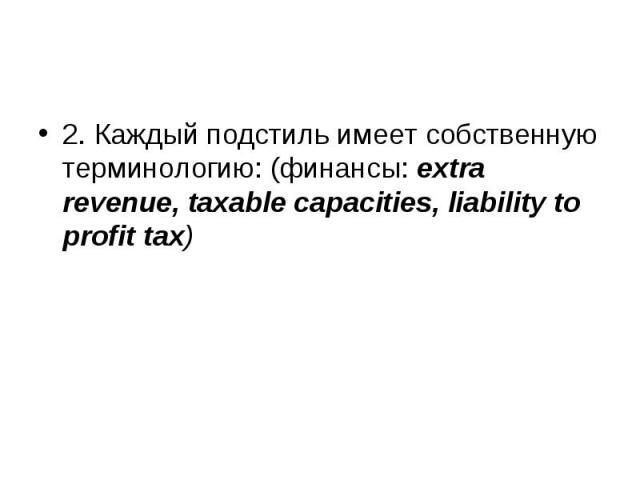 2. Каждый подстиль имеет собственную терминологию: (финансы: extra revenue, taxable capacities, liability to profit tax) 2. Каждый подстиль имеет собственную терминологию: (финансы: extra revenue, taxable capacities, liability to profit tax)