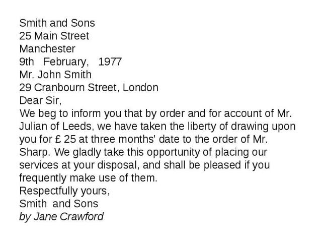Smith and Sons Smith and Sons 25 Main Street Manchester 9th February, 1977 Mr. John Smith 29 Cranbourn Street, London Dear Sir, We beg to inform you that by order and for account of Mr. Julian of Leeds, we have taken the liberty of drawing upon you …