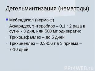 Мебендазол (вермокс) Мебендазол (вермокс) Аскаридоз, энтеробиоз – 0,1 г 2 раза в