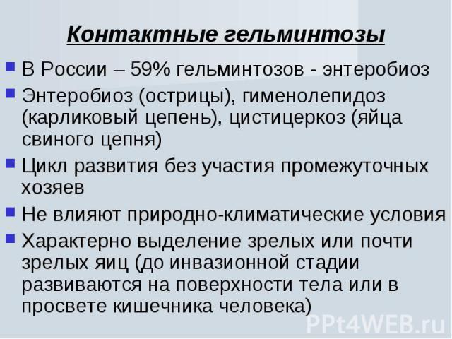 В России – 59% гельминтозов - энтеробиоз В России – 59% гельминтозов - энтеробиоз Энтеробиоз (острицы), гименолепидоз (карликовый цепень), цистицеркоз (яйца свиного цепня) Цикл развития без участия промежуточных хозяев Не влияют природно-климатическ…