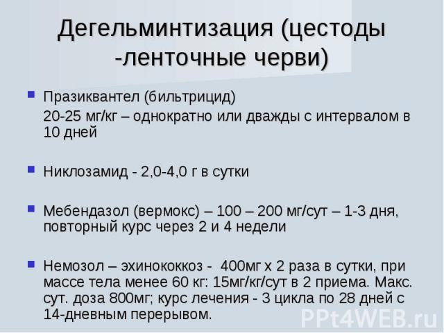Празиквантел (бильтрицид) Празиквантел (бильтрицид) 20-25 мг/кг – однократно или дважды с интервалом в 10 дней Никлозамид - 2,0-4,0 г в сутки Мебендазол (вермокс) – 100 – 200 мг/сут – 1-3 дня, повторный курс через 2 и 4 недели Немозол – эхинококкоз …