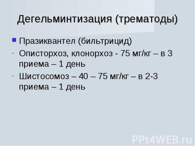 Празиквантел (бильтрицид) Празиквантел (бильтрицид) Описторхоз, клонорхоз - 75 мг/кг – в 3 приема – 1 день Шистосомоз – 40 – 75 мг/кг – в 2-3 приема – 1 день