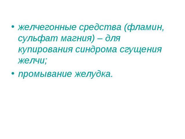 желчегонные средства (фламин, сульфат магния) – для купирования синдрома сгущения желчи; желчегонные средства (фламин, сульфат магния) – для купирования синдрома сгущения желчи; промывание желудка.