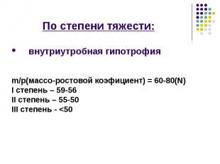 По степени тяжести: По степени тяжести: внутриутробная гипотрофия m/p(массо-рост