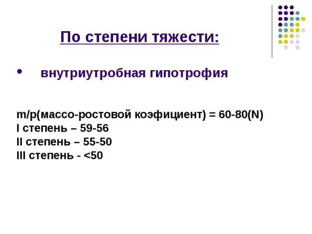 По степени тяжести: По степени тяжести: внутриутробная гипотрофия m/p(массо-ростовой коэфициент) = 60-80(N) I степень – 59-56 II степень – 55-50 III степень - <50