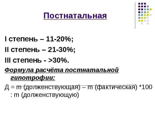 Постнатальная Постнатальная I степень – 11-20%; II степень – 21-30%; III степень - >30%. Формула расчёта постнатальной гипотрофии: Д = m (долженствующая) – m (фактическая) *100 : m (долженствующую)