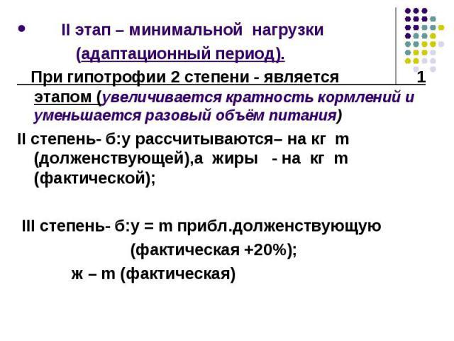 II этап – минимальной нагрузки II этап – минимальной нагрузки (адаптационный период). При гипотрофии 2 степени - является 1 этапом (увеличивается кратность кормлений и уменьшается разовый объём питания) II степень- б:у рассчитываются– на кг m (долже…