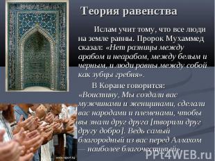 Теория равенства Ислам учит тому, что все люди на земле равны. Пророк Мухаммед с