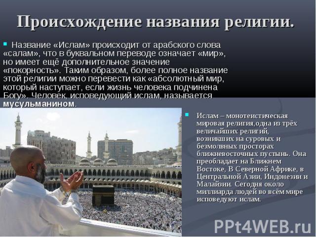 Происхождение названия религии. Ислам – монотеистическая мировая религия,одна из трёх величайших религий, возникших на суровых и безмолвных просторах ближневосточных пустынь. Она преобладает на Ближнем Востоке, В Северной Африке, в Центральной Азии,…