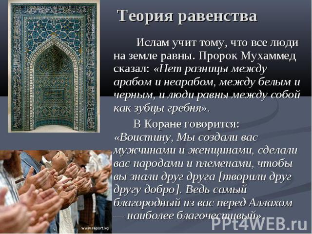 Теория равенства Ислам учит тому, что все люди на земле равны. Пророк Мухаммед сказал: «Нет разницы между арабом и неарабом, между белым и черным, и люди равны между собой как зубцы гребня». В Коране говорится: «Воистину, Мы создали вас мужчинами и …