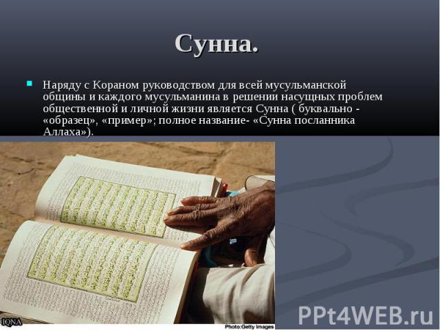 Сунна. Наряду с Кораном руководством для всей мусульманской общины и каждого мусульманина в решении насущных проблем общественной и личной жизни является Сунна ( буквально - «образец», «пример»; полное название- «Сунна посланника Аллаха»).