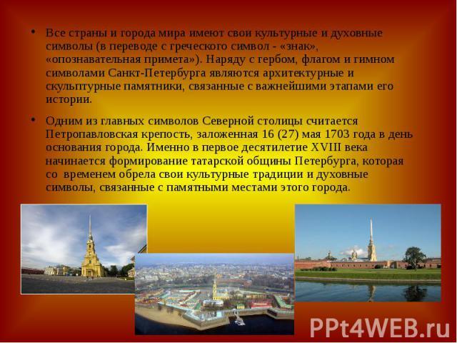 Все страны и города мира имеют свои культурные и духовные символы (в переводе с греческого символ - «знак», «опознавательная примета»). Наряду с гербом, флагом и гимном символами Санкт-Петербурга являются архитектурные и скульптурные памятники, связ…