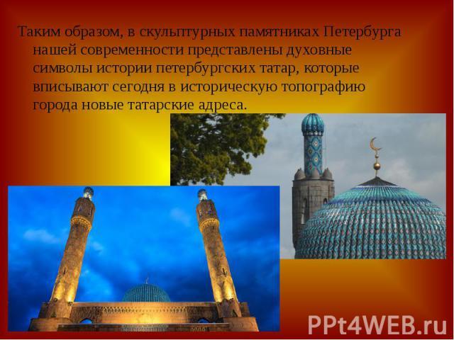 Таким образом, в скульптурных памятниках Петербурга нашей современности представлены духовные символы истории петербургских татар, которые вписывают сегодня в историческую топографию города новые татарские адреса.