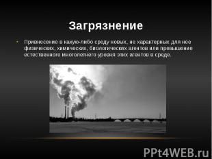 Загрязнение Привнесение в какую-либо среду новых, не характерных для нее физичес