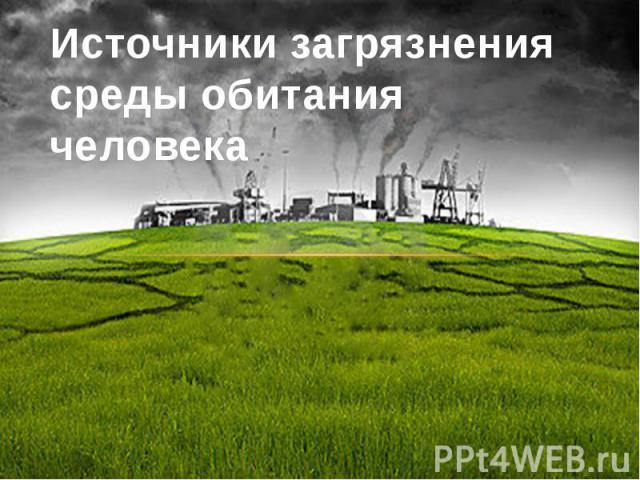 Источники загрязнения среды обитания человека