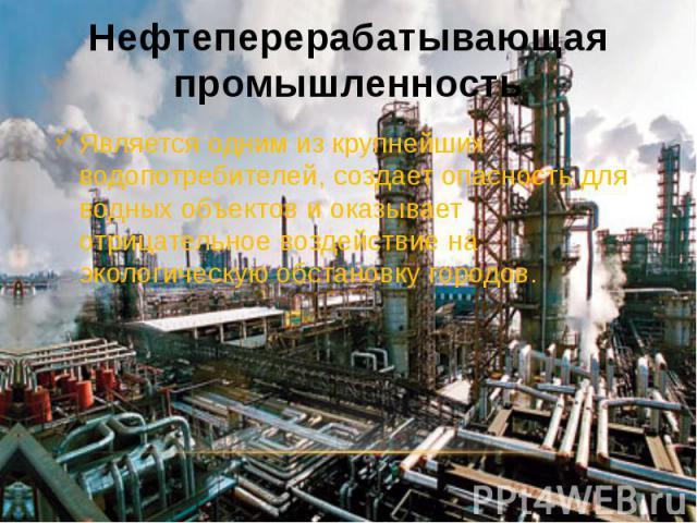 Нефтеперерабатывающая промышленность Является одним из крупнейших водопотребителей, создает опасность для водных объектов и оказывает отрицательное воздействие на экологическую обстановку городов.