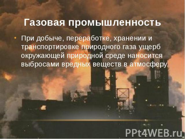 Газовая промышленность При добыче, переработке, хранении и транспортировке природного газа ущерб окружающей природной среде наносится выбросами вредных веществ в атмосферу.