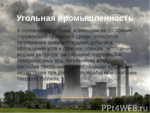 Угольная промышленность К основным факторам, влияющим на состояние окружающей природной среды, относятся: загрязнение земель отходами добычи и обогащения угля и горючих сланцев; истощение водных ресурсов; загрязнение подземных и поверхностных вод; з…