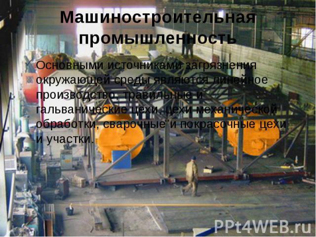 Машиностроительная промышленность Основными источниками загрязнения окружающей среды являются линейное производство, травильные и гальванические цехи, цехи механической обработки, сварочные и покрасочные цехи и участки.